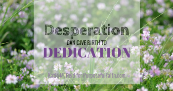 Desperation can give birth to dedication by Katie M. Reid for Kelly Balarie's Purposeful Faith