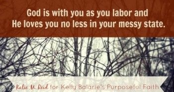 God is with you in your messy state by Katie M. Reid for Kelly Balarie's Purposeful Faith