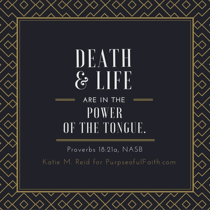 Death and life are in the power of the tongue Proverbs 18:21